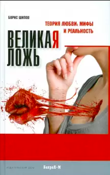 Книги о сексе Борис Шипов «Великая ложь. Теория любви. Мифы и реальность»